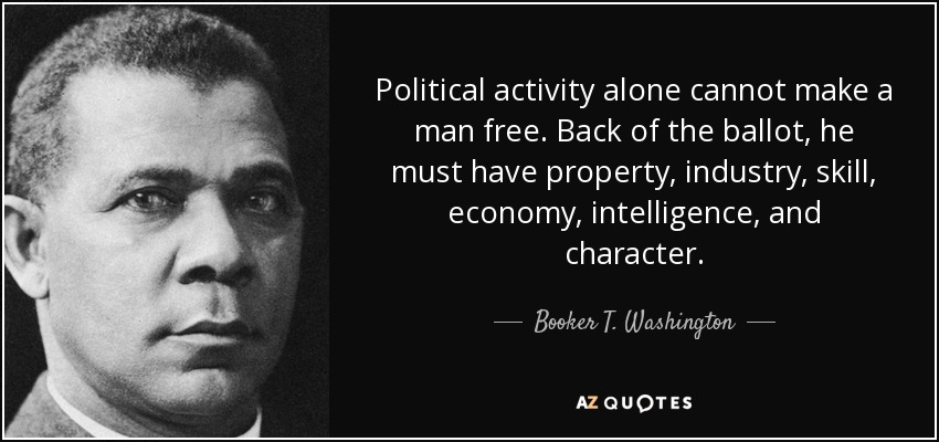 Political activity alone cannot make a man free. Back of the ballot, he must have property, industry, skill, economy, intelligence, and character. - Booker T. Washington