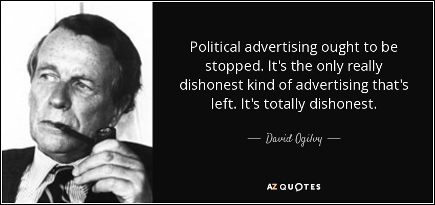 Political advertising ought to be stopped. It's the only really dishonest kind of advertising that's left. It's totally dishonest. - David Ogilvy