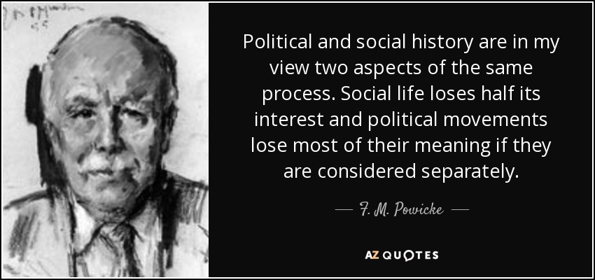 Political and social history are in my view two aspects of the same process. Social life loses half its interest and political movements lose most of their meaning if they are considered separately. - F. M. Powicke