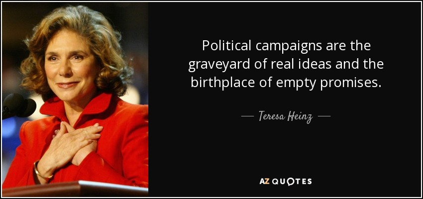 Political campaigns are the graveyard of real ideas and the birthplace of empty promises. - Teresa Heinz