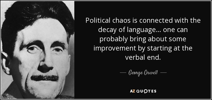 Political chaos is connected with the decay of language... one can probably bring about some improvement by starting at the verbal end. - George Orwell