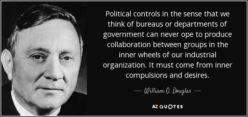Political controls in the sense that we think of bureaus or departments of government can never ope to produce collaboration between groups in the inner wheels of our industrial organization. It must come from inner compulsions and desires. - William O. Douglas