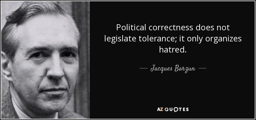 Political correctness does not legislate tolerance; it only organizes hatred. - Jacques Barzun