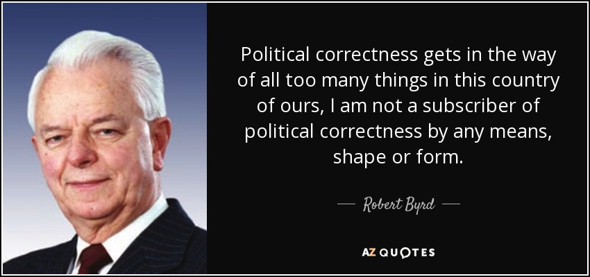 Political correctness gets in the way of all too many things in this country of ours, I am not a subscriber of political correctness by any means, shape or form. - Robert Byrd