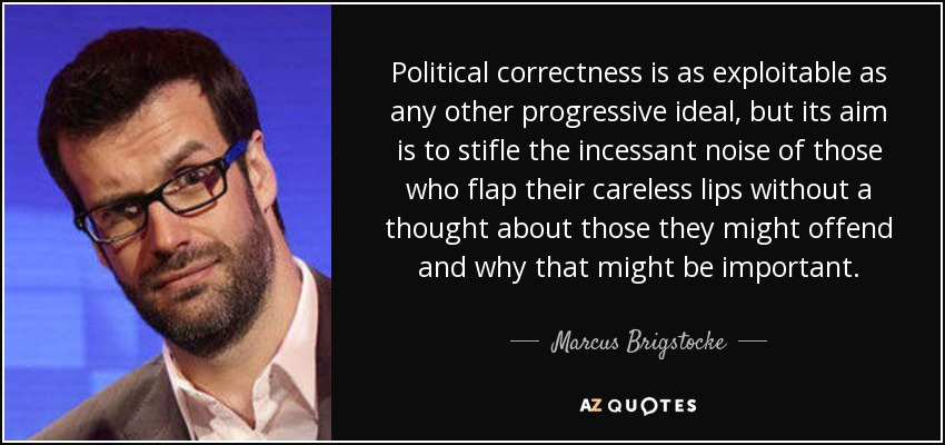 Political correctness is as exploitable as any other progressive ideal, but its aim is to stifle the incessant noise of those who flap their careless lips without a thought about those they might offend and why that might be important. - Marcus Brigstocke