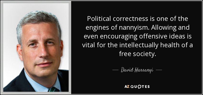 Political correctness is one of the engines of nannyism. Allowing and even encouraging offensive ideas is vital for the intellectually health of a free society. - David Harsanyi