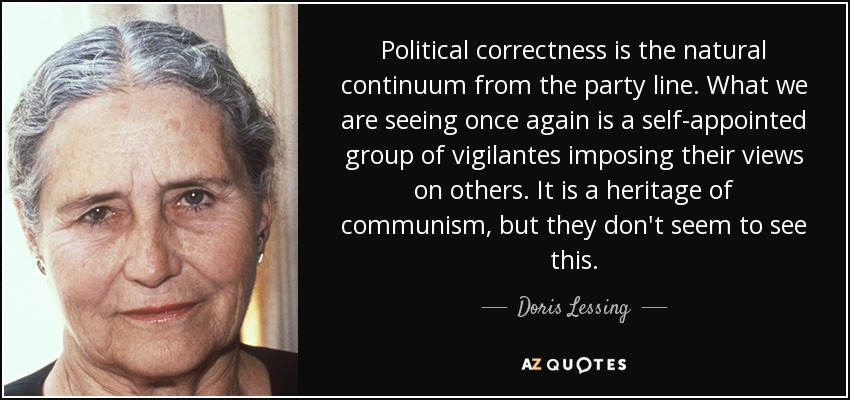 Political correctness is the natural continuum from the party line. What we are seeing once again is a self-appointed group of vigilantes imposing their views on others. It is a heritage of communism, but they don't seem to see this. - Doris Lessing