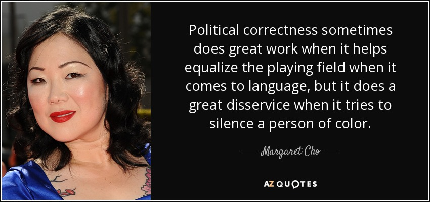 Political correctness sometimes does great work when it helps equalize the playing field when it comes to language, but it does a great disservice when it tries to silence a person of color. - Margaret Cho