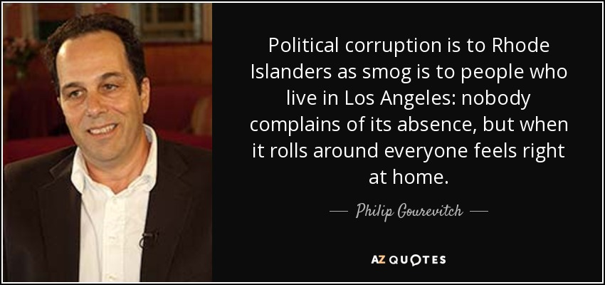 Political corruption is to Rhode Islanders as smog is to people who live in Los Angeles: nobody complains of its absence, but when it rolls around everyone feels right at home. - Philip Gourevitch