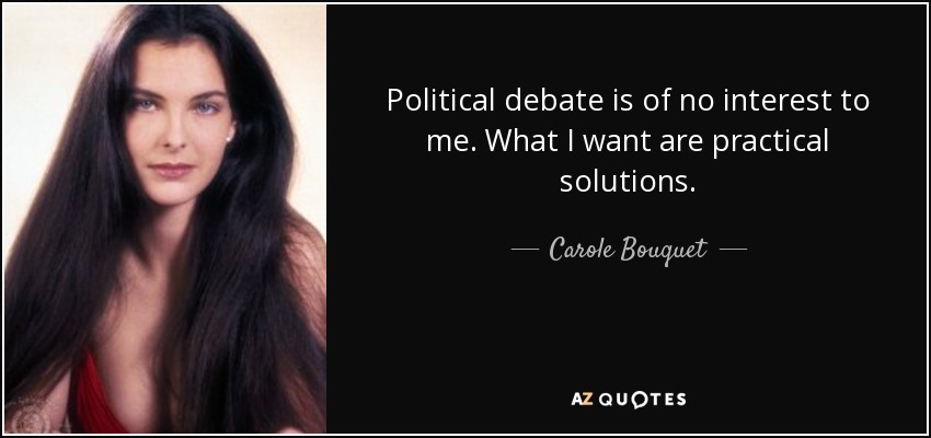 Political debate is of no interest to me. What I want are practical solutions. - Carole Bouquet