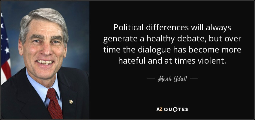 Political differences will always generate a healthy debate, but over time the dialogue has become more hateful and at times violent. - Mark Udall