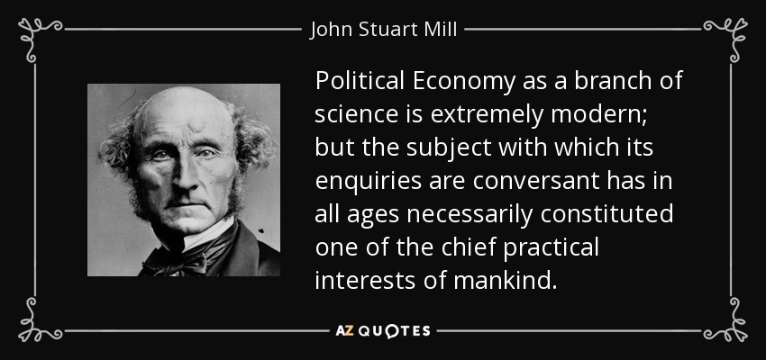 Political Economy as a branch of science is extremely modern; but the subject with which its enquiries are conversant has in all ages necessarily constituted one of the chief practical interests of mankind. - John Stuart Mill