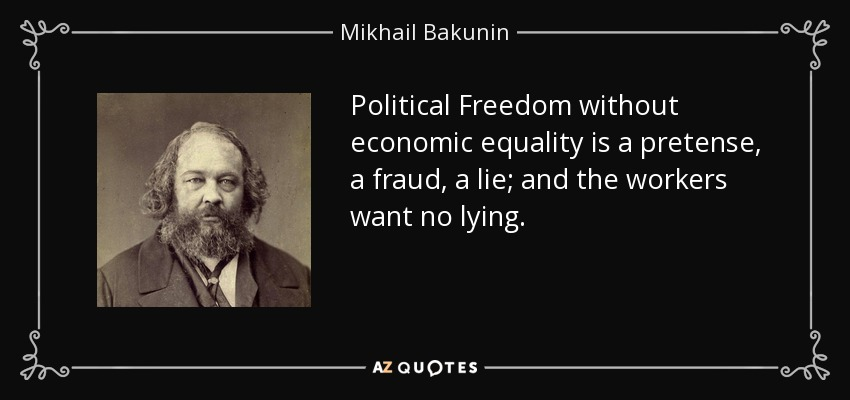 Political Freedom without economic equality is a pretense, a fraud, a lie; and the workers want no lying. - Mikhail Bakunin