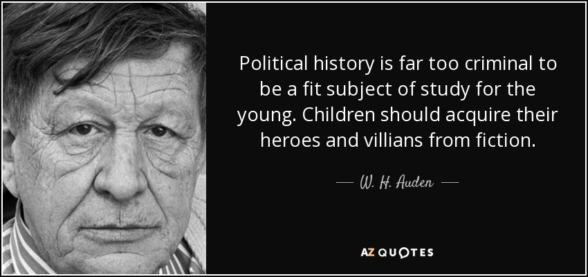 Political history is far too criminal to be a fit subject of study for the young. Children should acquire their heroes and villians from fiction. - W. H. Auden