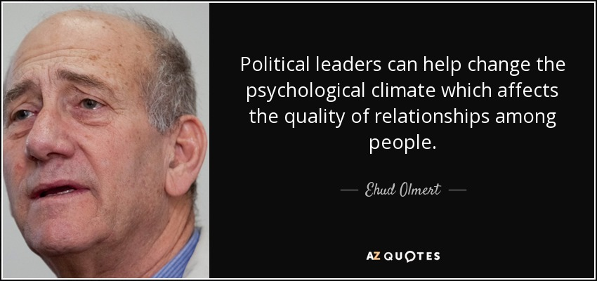 Political leaders can help change the psychological climate which affects the quality of relationships among people. - Ehud Olmert