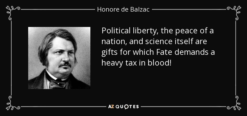 Political liberty, the peace of a nation, and science itself are gifts for which Fate demands a heavy tax in blood! - Honore de Balzac