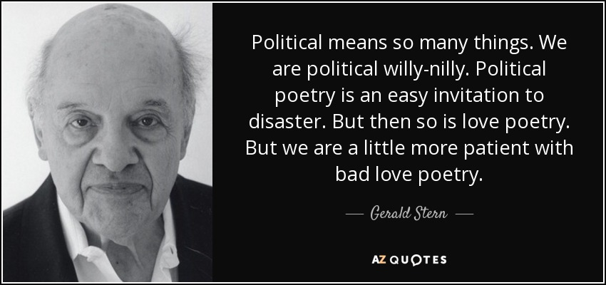 Political means so many things. We are political willy-nilly. Political poetry is an easy invitation to disaster. But then so is love poetry. But we are a little more patient with bad love poetry. - Gerald Stern