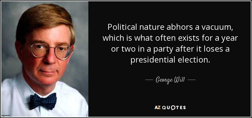 Political nature abhors a vacuum, which is what often exists for a year or two in a party after it loses a presidential election. - George Will