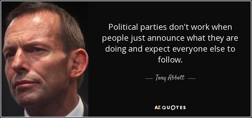 Political parties don't work when people just announce what they are doing and expect everyone else to follow. - Tony Abbott