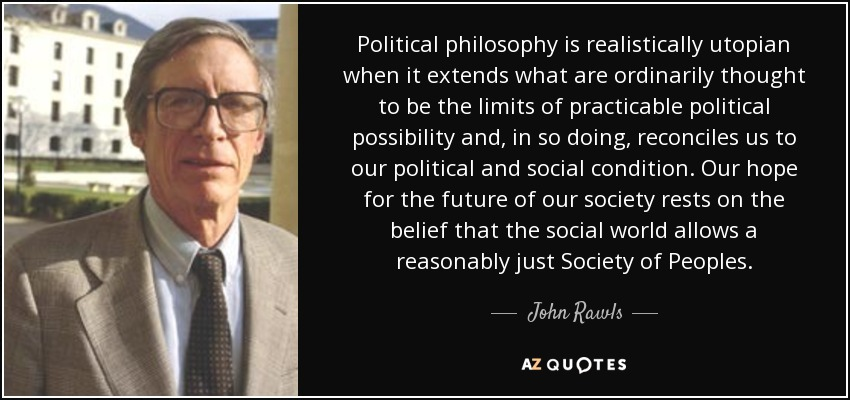 Political philosophy is realistically utopian when it extends what are ordinarily thought to be the limits of practicable political possibility and, in so doing, reconciles us to our political and social condition. Our hope for the future of our society rests on the belief that the social world allows a reasonably just Society of Peoples. - John Rawls