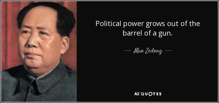 Political power grows out of the barrel of a gun. - Mao Zedong