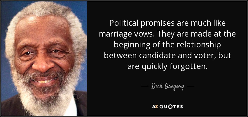 Political promises are much like marriage vows. They are made at the beginning of the relationship between candidate and voter, but are quickly forgotten. - Dick Gregory