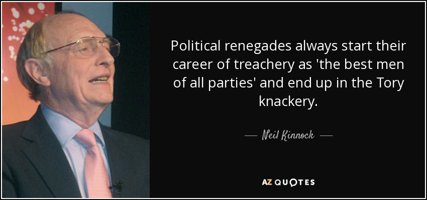 Political renegades always start their career of treachery as 'the best men of all parties' and end up in the Tory knackery. - Neil Kinnock