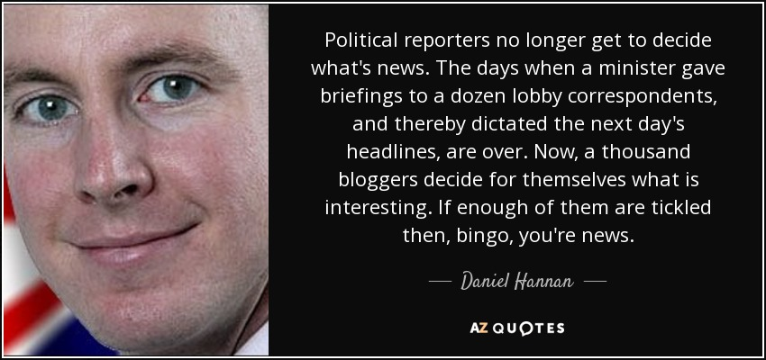 Political reporters no longer get to decide what's news. The days when a minister gave briefings to a dozen lobby correspondents, and thereby dictated the next day's headlines, are over. Now, a thousand bloggers decide for themselves what is interesting. If enough of them are tickled then, bingo, you're news. - Daniel Hannan