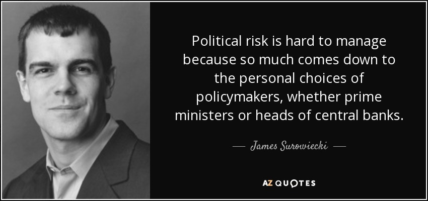 Political risk is hard to manage because so much comes down to the personal choices of policymakers, whether prime ministers or heads of central banks. - James Surowiecki