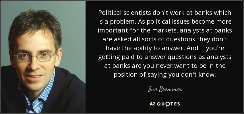 Political scientists don't work at banks which is a problem. As political issues become more important for the markets, analysts at banks are asked all sorts of questions they don't have the ability to answer. And if you're getting paid to answer questions as analysts at banks are you never want to be in the position of saying you don't know. - Ian Bremmer