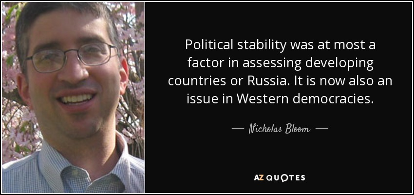 Political stability was at most a factor in assessing developing countries or Russia. It is now also an issue in Western democracies. - Nicholas Bloom