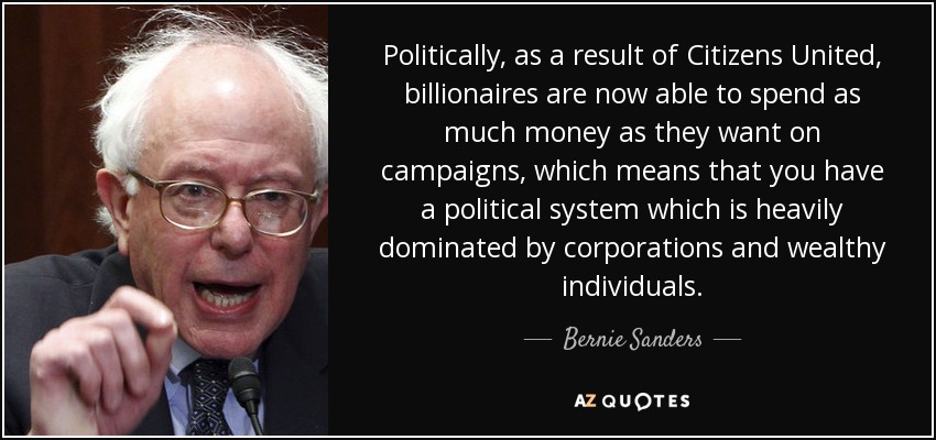 Politically, as a result of Citizens United, billionaires are now able to spend as much money as they want on campaigns, which means that you have a political system which is heavily dominated by corporations and wealthy individuals. - Bernie Sanders