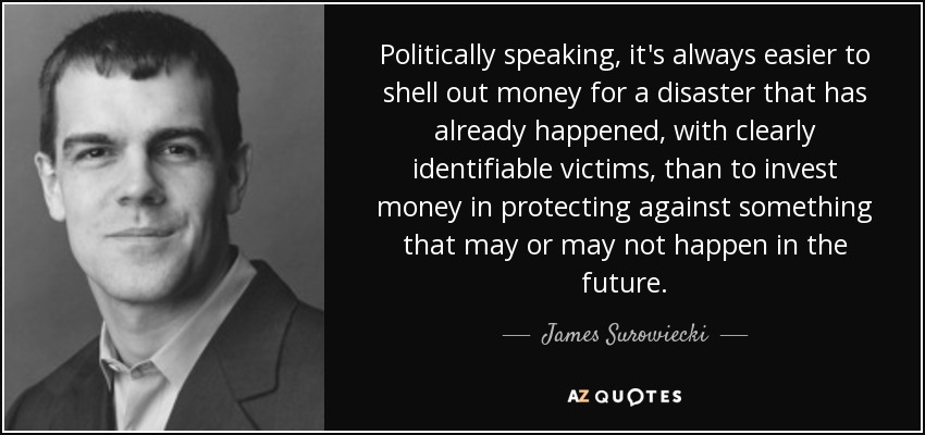 Politically speaking, it's always easier to shell out money for a disaster that has already happened, with clearly identifiable victims, than to invest money in protecting against something that may or may not happen in the future. - James Surowiecki