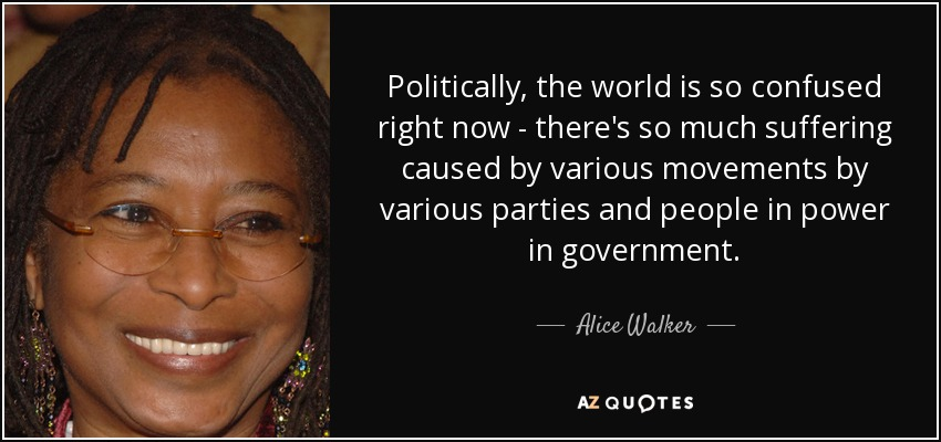 Politically, the world is so confused right now - there's so much suffering caused by various movements by various parties and people in power in government. - Alice Walker