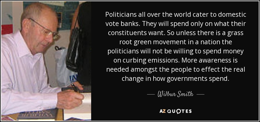 Politicians all over the world cater to domestic vote banks. They will spend only on what their constituents want. So unless there is a grass root green movement in a nation the politicians will not be willing to spend money on curbing emissions. More awareness is needed amongst the people to effect the real change in how governments spend. - Wilbur Smith