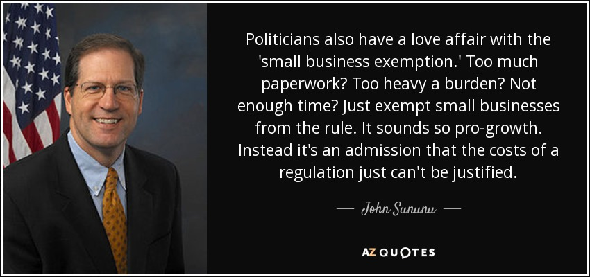 Politicians also have a love affair with the 'small business exemption.' Too much paperwork? Too heavy a burden? Not enough time? Just exempt small businesses from the rule. It sounds so pro-growth. Instead it's an admission that the costs of a regulation just can't be justified. - John Sununu