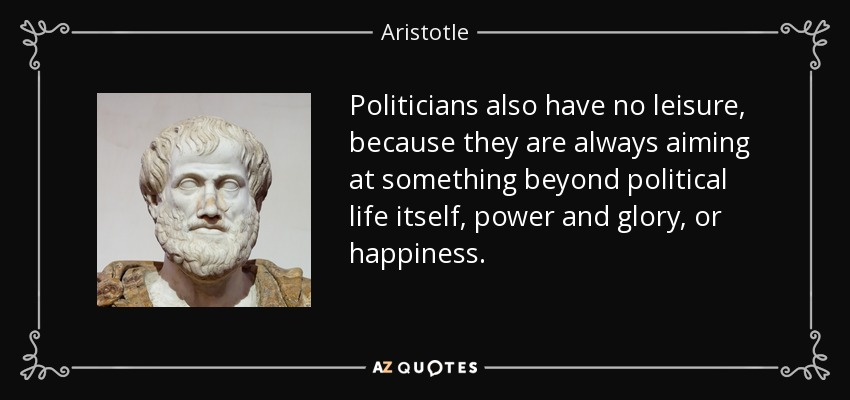 Politicians also have no leisure, because they are always aiming at something beyond political life itself, power and glory, or happiness. - Aristotle
