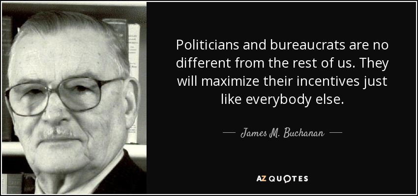 Politicians and bureaucrats are no different from the rest of us. They will maximize their incentives just like everybody else. - James M. Buchanan