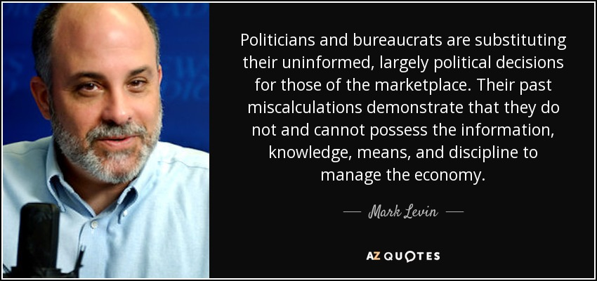 Politicians and bureaucrats are substituting their uninformed, largely political decisions for those of the marketplace. Their past miscalculations demonstrate that they do not and cannot possess the information, knowledge, means, and discipline to manage the economy. - Mark Levin