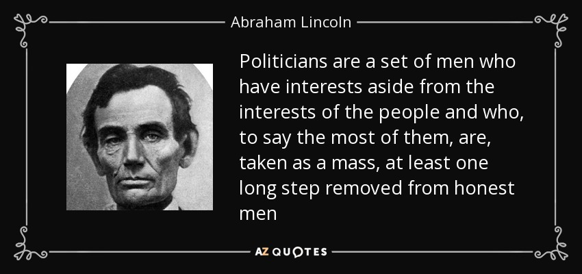 Politicians are a set of men who have interests aside from the interests of the people and who, to say the most of them, are, taken as a mass, at least one long step removed from honest men - Abraham Lincoln