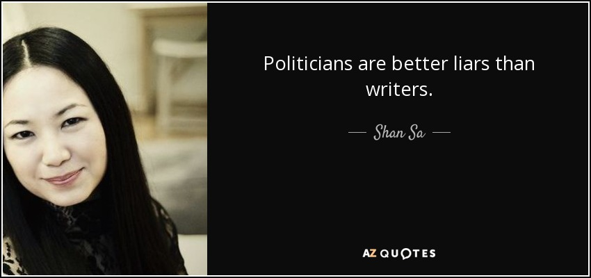 Politicians are better liars than writers. - Shan Sa
