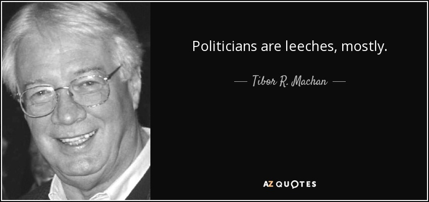Politicians are leeches, mostly. - Tibor R. Machan