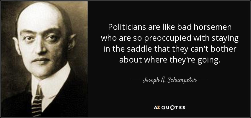 Politicians are like bad horsemen who are so preoccupied with staying in the saddle that they can't bother about where they're going. - Joseph A. Schumpeter