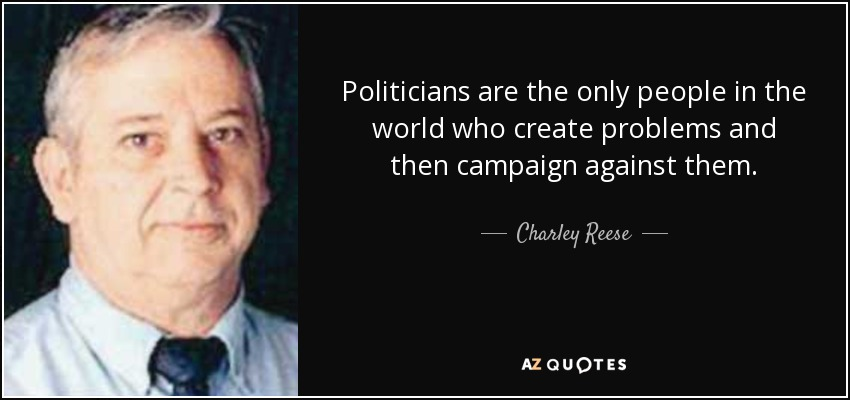 Politicians are the only people in the world who create problems and then campaign against them. - Charley Reese