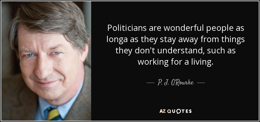 Politicians are wonderful people as longa as they stay away from things they don't understand, such as working for a living. - P. J. O'Rourke