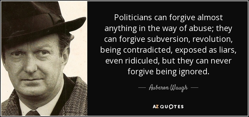 Politicians can forgive almost anything in the way of abuse; they can forgive subversion, revolution, being contradicted, exposed as liars, even ridiculed, but they can never forgive being ignored. - Auberon Waugh