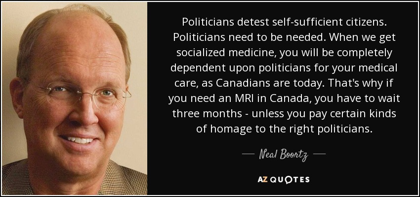 Politicians detest self-sufficient citizens. Politicians need to be needed. When we get socialized medicine, you will be completely dependent upon politicians for your medical care, as Canadians are today. That's why if you need an MRI in Canada, you have to wait three months - unless you pay certain kinds of homage to the right politicians. - Neal Boortz