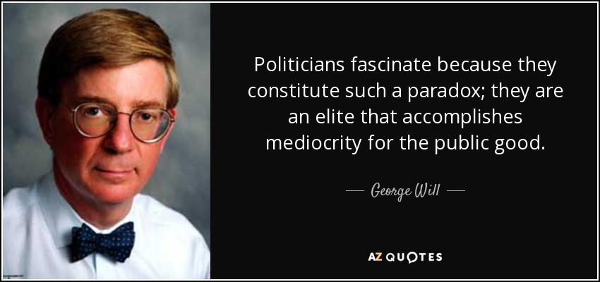 Politicians fascinate because they constitute such a paradox; they are an elite that accomplishes mediocrity for the public good. - George Will
