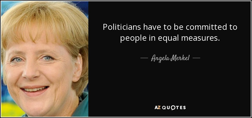 Politicians have to be committed to people in equal measures. - Angela Merkel