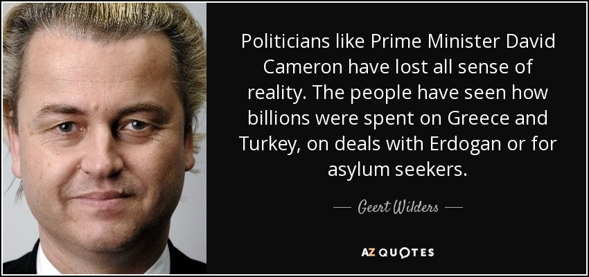 Politicians like Prime Minister David Cameron have lost all sense of reality. The people have seen how billions were spent on Greece and Turkey, on deals with Erdogan or for asylum seekers. - Geert Wilders